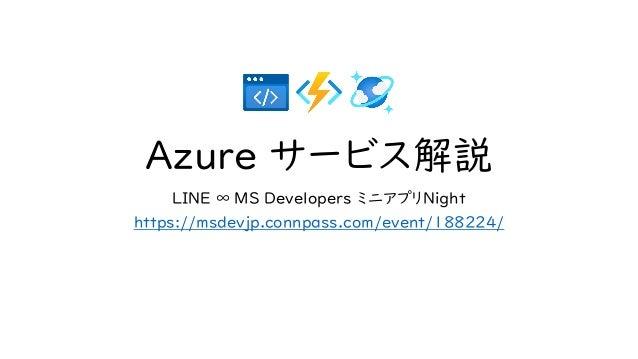 Azure サービス解説 LINE ∞ MS Developers ミニアプリNight https://msdevjp.connpass.com/event/188224/