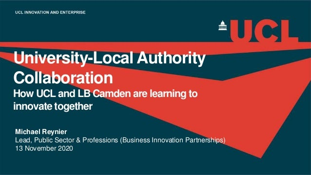 University-Local Authority Collaboration How UCL and LB Camden are learning to innovate together Michael Reynier Lead, Pub...