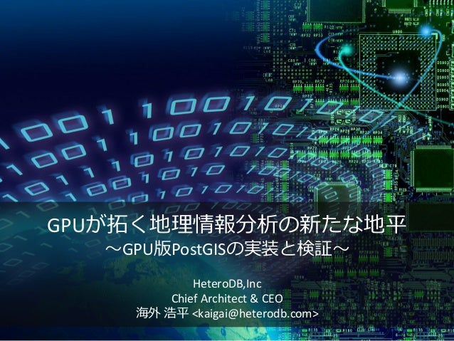 GPUが拓く地理情報分析の新たな地平 ~GPU版PostGISの実装と検証~ HeteroDB,Inc Chief Architect & CEO 海外 浩平 <kaigai@heterodb.com>