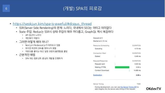 • https://seokjun.kim/spa-is-aweful/#disqus_thread • SSR(Server Side Rendering)의 문제: 느리다, 국내에서 SEO는 아이고 의미없다 • State 주입: R...