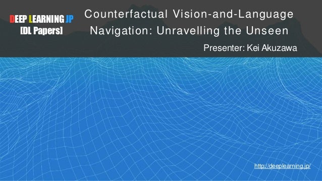 DEEP LEARNING JP [DL Papers] http://deeplearning.jp/ Counterfactual Vision-and-Language Navigation: Unravelling the Unseen...