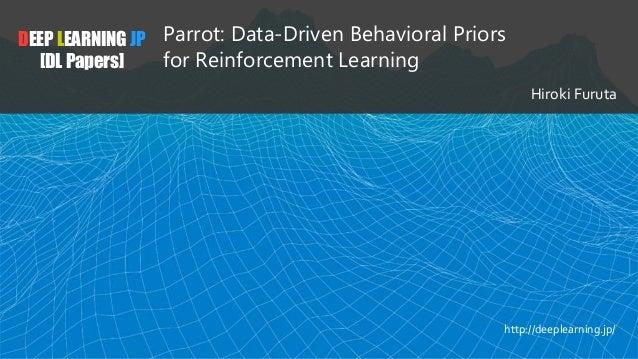 DEEP LEARNING JP [DL Papers] Parrot: Data-Driven Behavioral Priors for Reinforcement Learning Hiroki Furuta http://deeplea...
