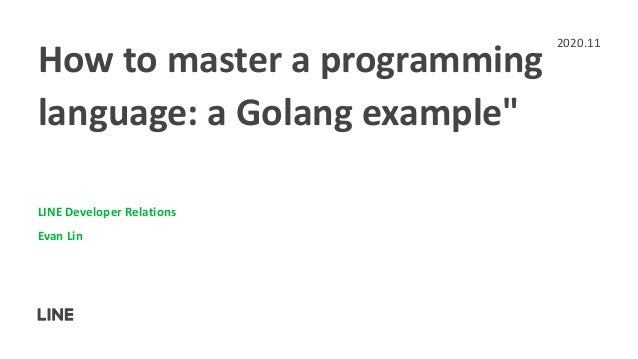"""How to master a programming language: a Golang example"""" LINE Developer Relations Evan Lin 2020.11"""