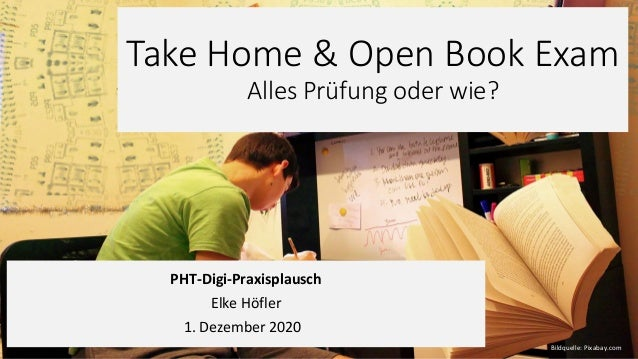 Take Home & Open Book Exam Alles Prüfung oder wie? PHT-Digi-Praxisplausch Elke Höfler 1. Dezember 2020 Bildquelle: Pixabay...