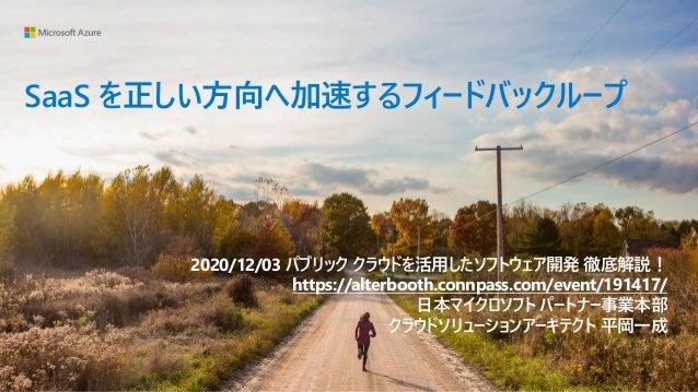 SaaS を正しい方向へ加速するフィードバックループ 2020/12/03 パブリック クラウドを活用したソフトウェア開発 徹底解説! https://alterbooth.connpass.com/event/191417/ 日本マイクロソフ...