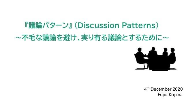 4th December 2020 Fujio Kojima 『議論パターン』 (Discussion Patterns) ~不毛な議論を避け、実り有る議論とするために~