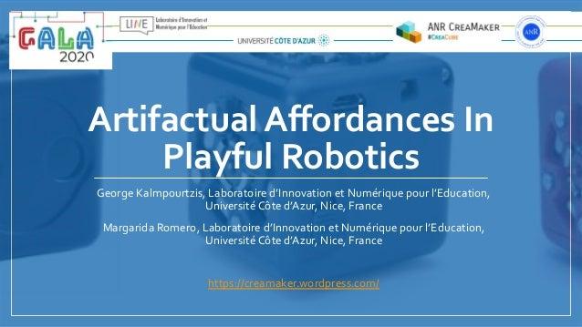 Artifactual Affordances In Playful Robotics George Kalmpourtzis, Laboratoire d'Innovation et Numérique pour l'Education, Un...
