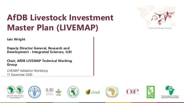 Better lives through livestock AfDB Livestock Investment Master Plan (LIVEMAP) Iain Wright Deputy Director General, Resear...