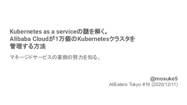 Kubernetes as a serviceの謎を解く。 Alibaba Cloudが1万個のKubernetesクラスタを 管理する方法 マネージドサービスの裏側の努力を知る。 1 @mosuke5 AliEaters Tokyo #16 ...