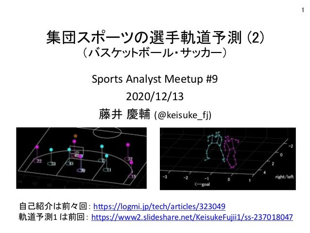 集団スポーツの選手軌道予測 (2) (バスケットボール・サッカー) Sports Analyst Meetup #9 2020/12/13 藤井 慶輔 (@keisuke_fj) 1 自己紹介は前々回: https://logmi.jp/tec...