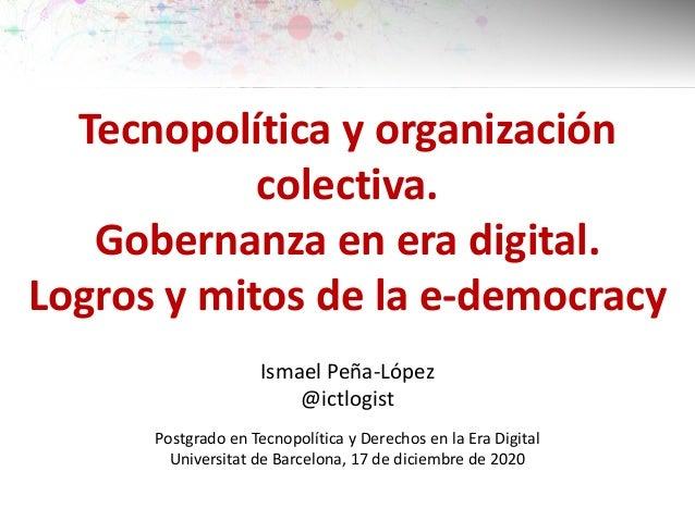 Tecnopolítica y organización colectiva. Gobernanza en era digital. Logros y mitos de la e-democracy Ismael Peña-López @ict...