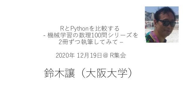 RとPythonを比較する - 機械学習の数理100問シリーズを 2冊ずつ執筆してみて – 2020年 12月19日@ R集会 鈴木讓(大阪大学)