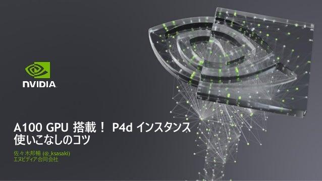 佐々木邦暢 (@_ksasaki) エヌビディア合同会社 A100 GPU 搭載! P4d インスタンス 使いこなしのコツ