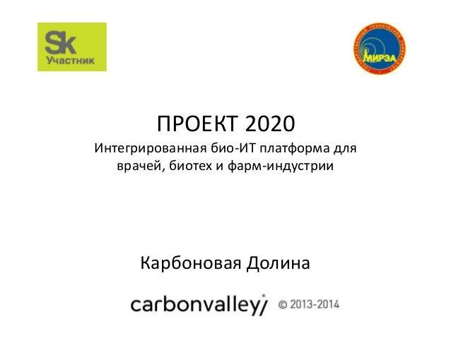 ПРОЕКТ 2020 Интегрированная био-ИТ платформа для врачей, биотех и фарм-индустрии Карбоновая Долина