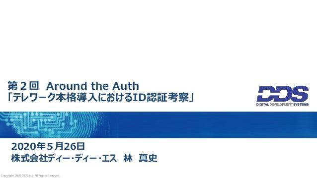 第2回 Around the Auth 「テレワーク本格導入におけるID認証考察」 2020年5月26日 株式会社ディー・ディー・エス 林 真史 Copyright 2020 DDS, Inc. All Rights Reserved.