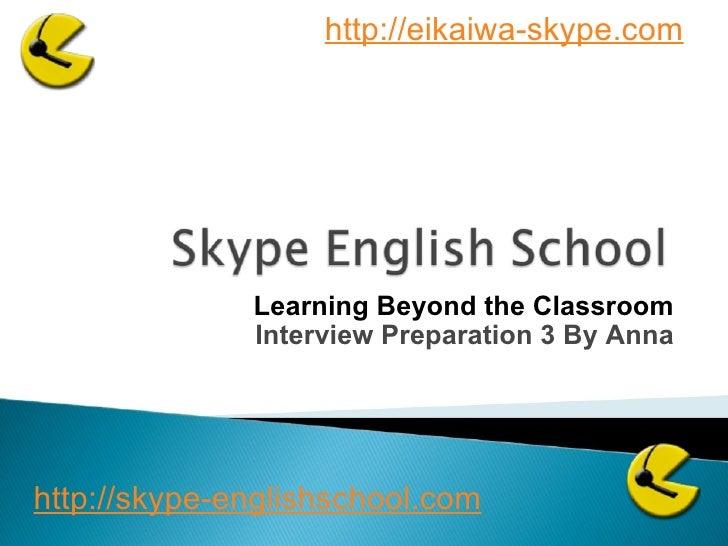 Learning Beyond the Classroom Interview Preparation 3 By Anna http://skype-englishschool.com   http://eikaiwa-skype.com