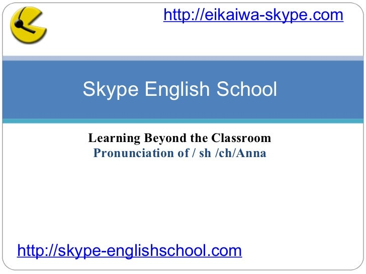 Learning Beyond the Classroom Pronunciation of / sh /ch/Anna Skype English School  http://skype-englishschool.com   http:/...