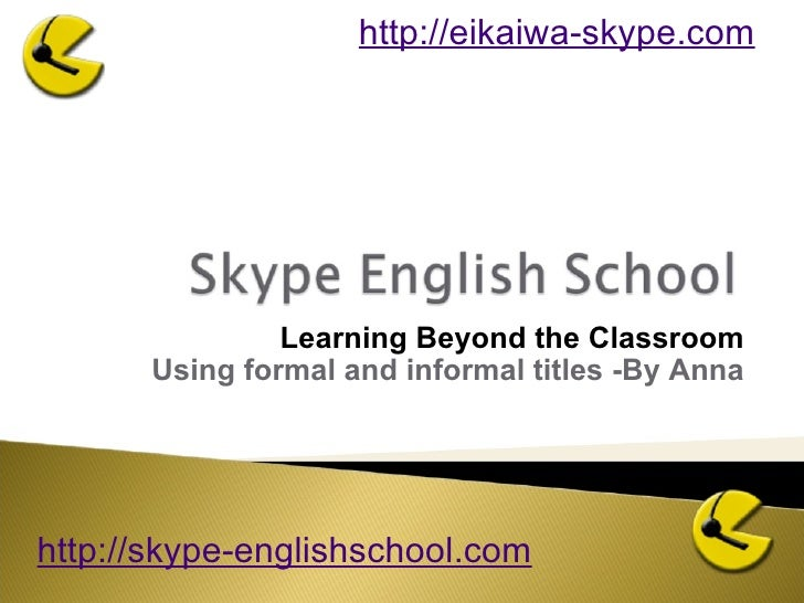 Learning Beyond the Classroom Using formal and informal titles -By Anna http://skype-englishschool.com   http://eikaiwa-sk...