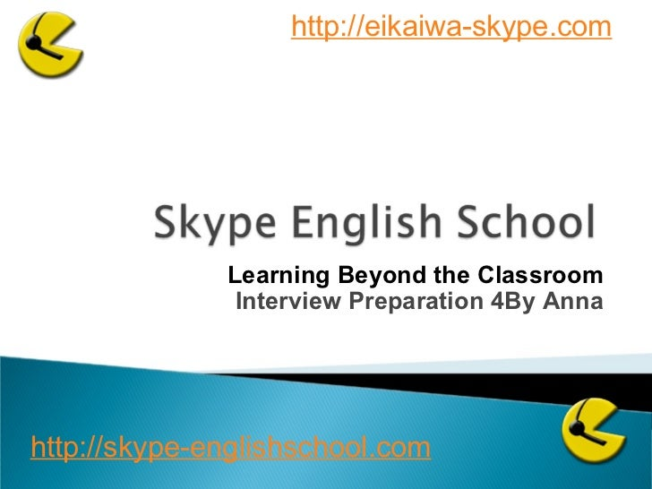 Learning Beyond the Classroom Interview Preparation 4By Anna http://skype-englishschool.com   http://eikaiwa-skype.com