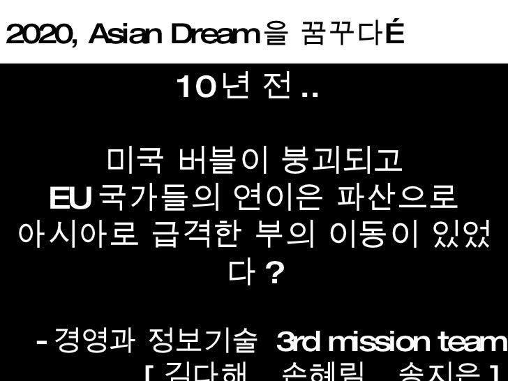 2020, Asian Dream 을 꿈꾸다… <ul><li>10 년 전 ..  </li></ul><ul><li>미국 버블이 붕괴되고 </li></ul><ul><li>EU 국가들의 연이은 파산으로 </li></ul><ul...