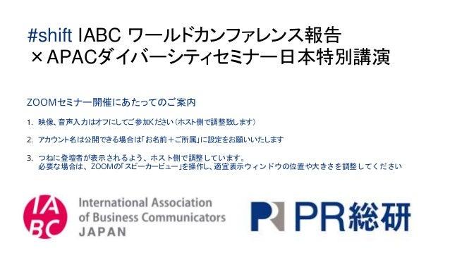 #shift IABC ワールドカンファレンス報告 ×APACダイバーシティセミナー日本特別講演 ZOOMセミナー開催にあたってのご案内 1. 映像、音声入力はオフにしてご参加ください(ホスト側で調整致します) 2. アカウント名は公開できる場...