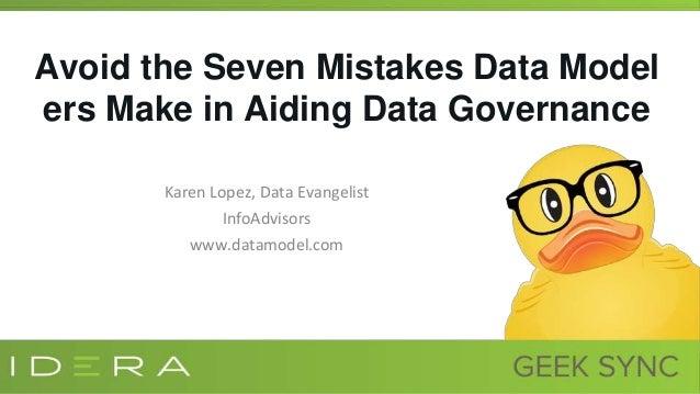 Avoid the Seven Mistakes Data Model ers Make in Aiding Data Governance Karen Lopez, Data Evangelist InfoAdvisors www.datam...