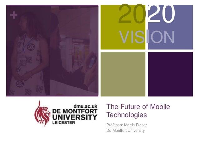 + The Future of Mobile Technologies Professor Martin Rieser De Montfort University 2020 VISION