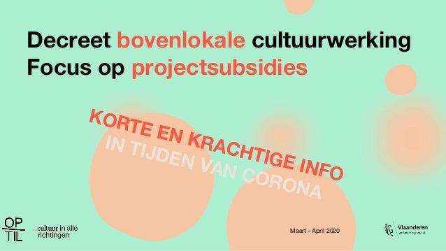Decreet bovenlokale cultuurwerking Focus op projectsubsidies Maart - April 2020 KORTE EN KRACHTIGE INFO IN TIJDEN VAN CORO...