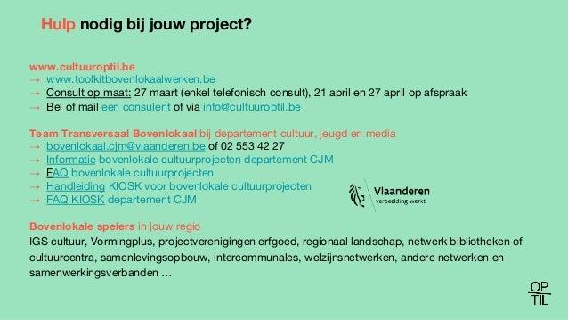 Hulp nodig bij jouw project? www.cultuuroptil.be → www.toolkitbovenlokaalwerken.be → Consult op maat: 27 maart (enkel tele...