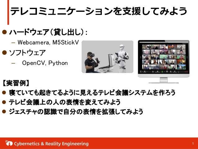 11 テレコミュニケーションを支援してみよう  ハードウェア(貸し出し): – Webcamera, M5StickV  ソフトウェア – OpenCV, Python 【実習例】  寝ていても起きてるように見えるテレビ会議システムを作ろ...