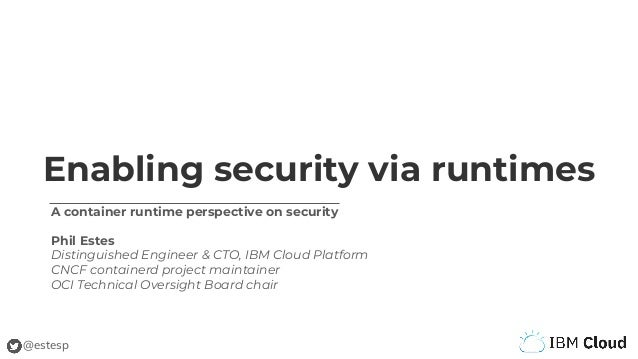 @estesp Enabling security via runtimes A container runtime perspective on security Phil Estes Distinguished Engineer & CTO...
