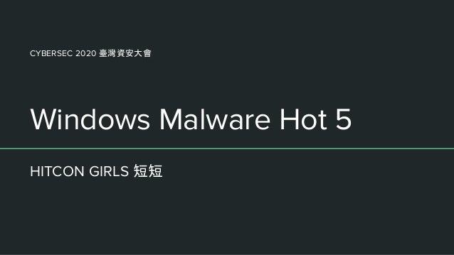 Windows Malware Hot 5 HITCON GIRLS 短短 CYBERSEC 2020 臺灣資安大會