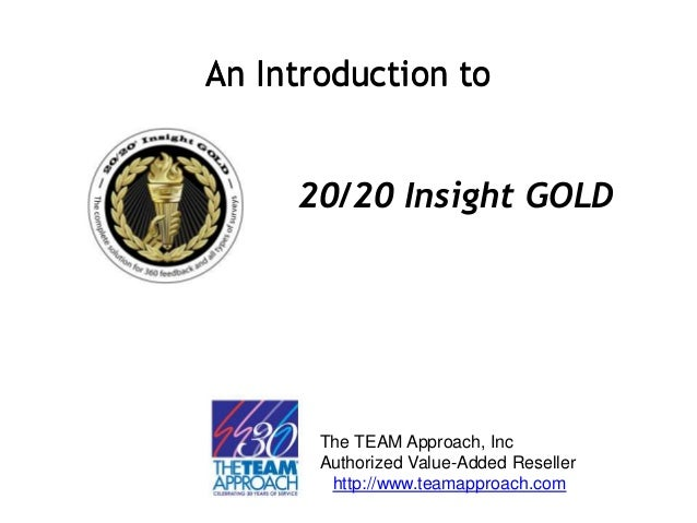 An Introduction toAn Introduction to 20/20 Insight GOLD The TEAM Approach, Inc Authorized Value-Added Reseller http://www....