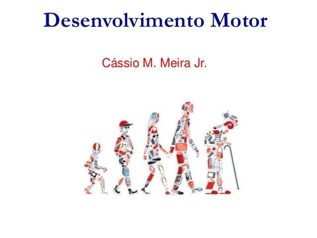 Desenvolvimento Motor Cássio M. Meira Jr.