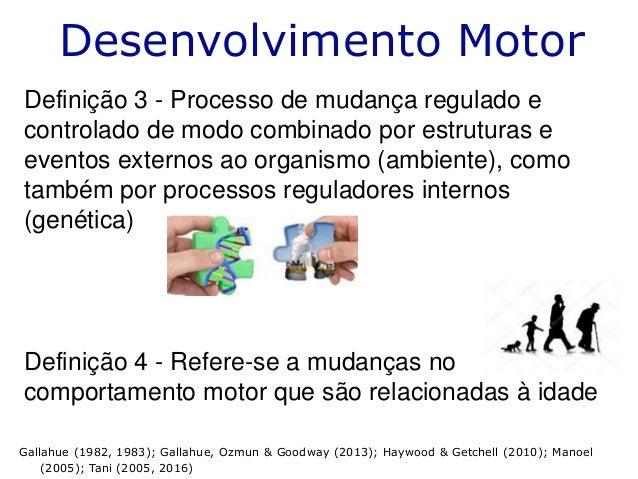 Desenvolvimento Motor Definição 3 - Processo de mudança regulado e controlado de modo combinado por estruturas e eventos e...