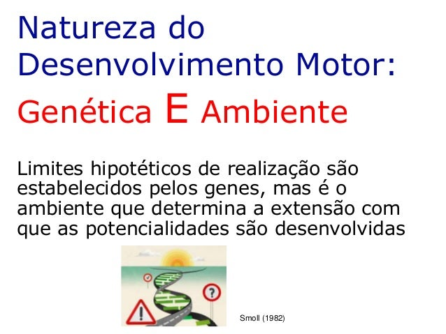 Natureza do Desenvolvimento Motor: Genética E Ambiente Limites hipotéticos de realização são estabelecidos pelos genes, ma...