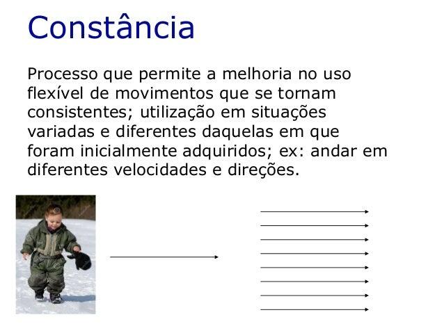 Constância Processo que permite a melhoria no uso flexível de movimentos que se tornam consistentes; utilização em situaçõ...