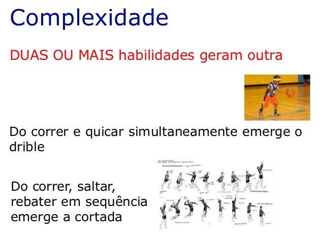 Complexidade DUAS OU MAIS habilidades geram outra Do correr e quicar simultaneamente emerge o drible Do correr, saltar, re...