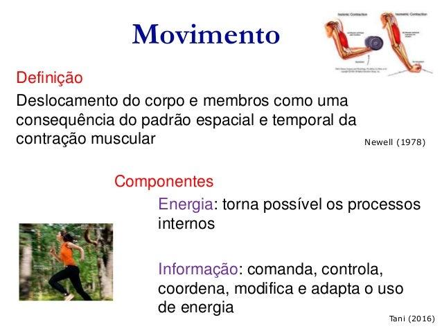 Movimento Definição Deslocamento do corpo e membros como uma consequência do padrão espacial e temporal da contração muscu...
