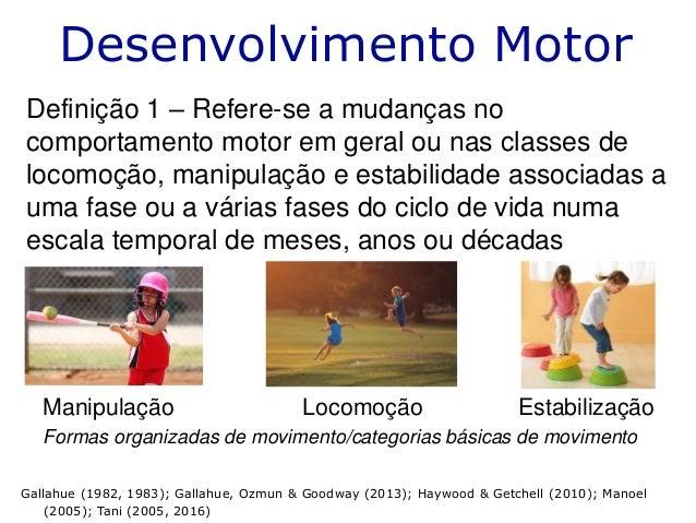 Desenvolvimento Motor Definição 1 – Refere-se a mudanças no comportamento motor em geral ou nas classes de locomoção, mani...