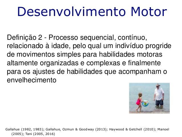 Desenvolvimento Motor Definição 2 - Processo sequencial, contínuo, relacionado à idade, pelo qual um indivíduo progride de...