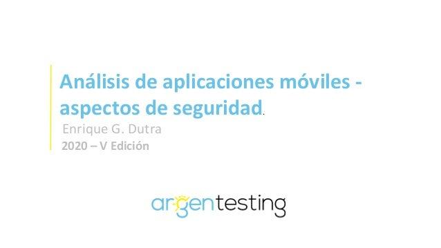 Análisis de aplicaciones móviles - aspectos de seguridad. Enrique G. Dutra 2020 – V Edición