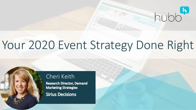 Your 2020 Event Strategy Done Right Cheri Keith Research Director, Demand Marketing Strategies Sirius Decisions