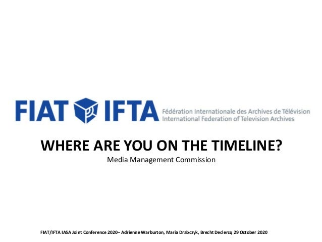 WHERE ARE YOU ON THE TIMELINE? Media Management Commission FIAT/IFTA IASA Joint Conference 2020– Adrienne Warburton, Maria...
