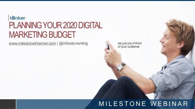 we put you in front of your customer PLANNINGYOUR2020DIGITAL MARKETINGBUDGET www.milestoneinternet.com | @milestonemktg M ...