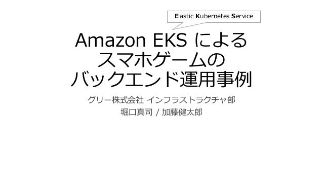 Amazon EKS による スマホゲームの バックエンド運用事例 グリー株式会社 インフラストラクチャ部 堀口真司 / 加藤健太郎 Elastic Kubernetes Service