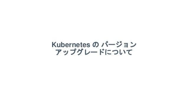 Kubernetes の バージョン アップグレードについて