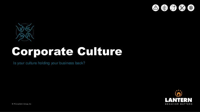 Corporate Culture © The Lantern Group, Inc Is your culture holding your business back?