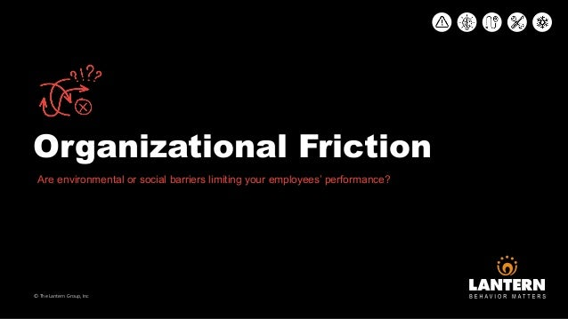 Organizational Friction © The Lantern Group, Inc Are environmental or social barriers limiting your employees' performance?