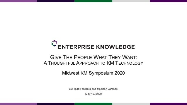GIVE THE PEOPLE WHAT THEY WANT: A THOUGHTFUL APPROACH TO KM TECHNOLOGY Midwest KM Symposium 2020 By: Todd Fahlberg and Mad...